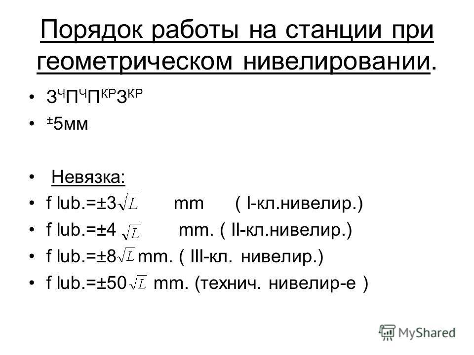 Порядок работы на станции при геометрическом нивелировании. З Ч П Ч П КР З КР ± 5мм Невязка: f lub.=±3 mm ( I-кл.нивелир.) f lub.=±4 mm. ( II-кл.нивелир.) f lub.=±8 mm. ( III-кл. нивелир.) f lub.=±50 mm. (технич. нивелир-е )