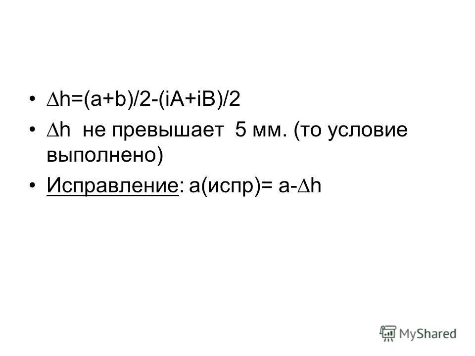 h=(a+b)/2-(iA+iB)/2 h не превышает 5 мм. (то условие выполнено) Исправление: а(испр)= а-h