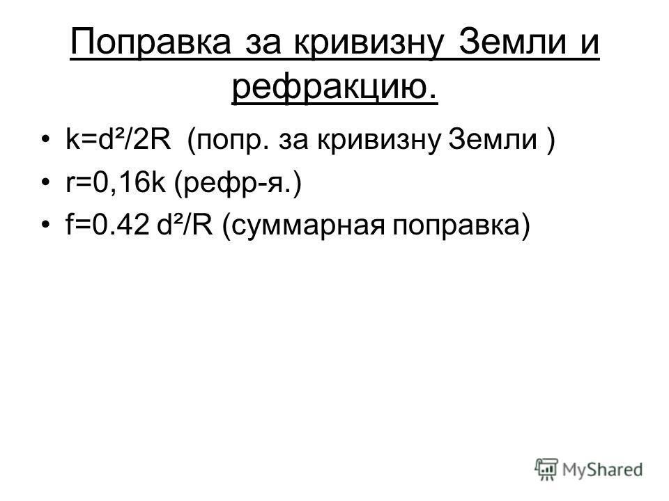 Поправка за кривизну Земли и рефракцию. k=d²/2R (попр. за кривизну Земли ) r=0,16k (рефр-я.) f=0.42 d²/R (суммарная поправка)