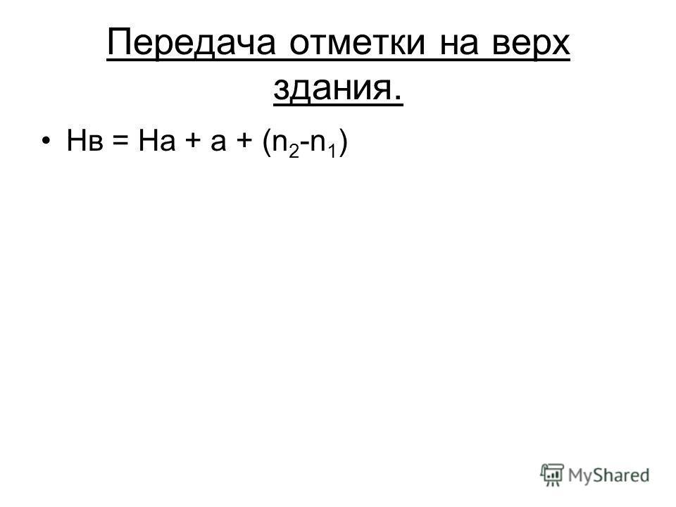 Передача отметки на верх здания. Нв = На + а + (n 2 -n 1 )