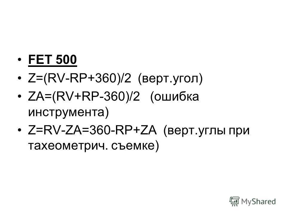 FET 500 Ζ=(RV-RP+360)/2 (верт.угол) ZA=(RV+RP-360)/2 (ошибка инструмента) Z=RV-ZA=360-RP+ZA (верт.углы при тахеометрич. съемке)