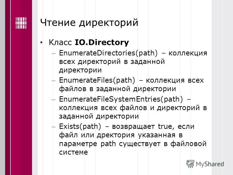 Чтение директорий Класс IO.Directory EnumerateDirectories(path) – коллекция всех директорий в заданной директории EnumerateFiles(path) – коллекция всех файлов в заданной директории EnumerateFileSystemEntries(path) – коллекция всех файлов и директорий