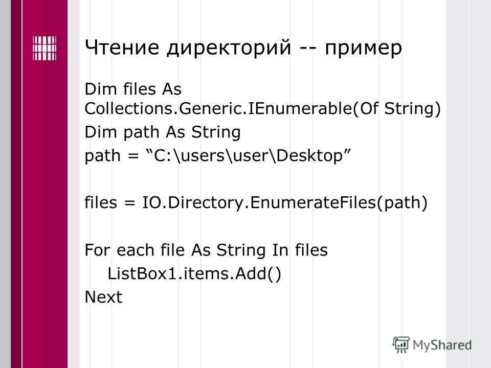Чтение директорий -- пример Dim files As Collections.Generic.IEnumerable(Of String) Dim path As String path = C:\users\user\Desktop files = IO.Directory.EnumerateFiles(path) For each file As String In files ListBox1.items.Add() Next