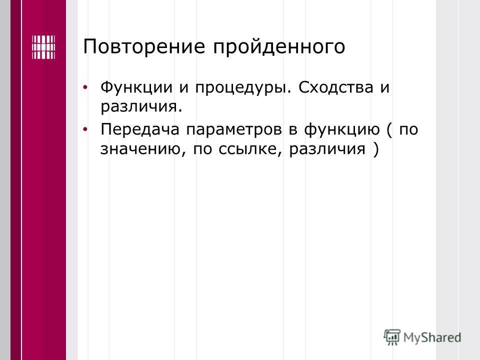 Повторение пройденного Функции и процедуры. Сходства и различия. Передача параметров в функцию ( по значению, по ссылке, различия )