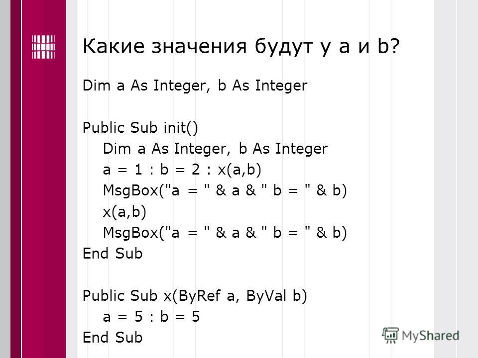 Какие значения будут у a и b? Dim a As Integer, b As Integer Public Sub init() Dim a As Integer, b As Integer a = 1 : b = 2 : x(a,b) MsgBox(