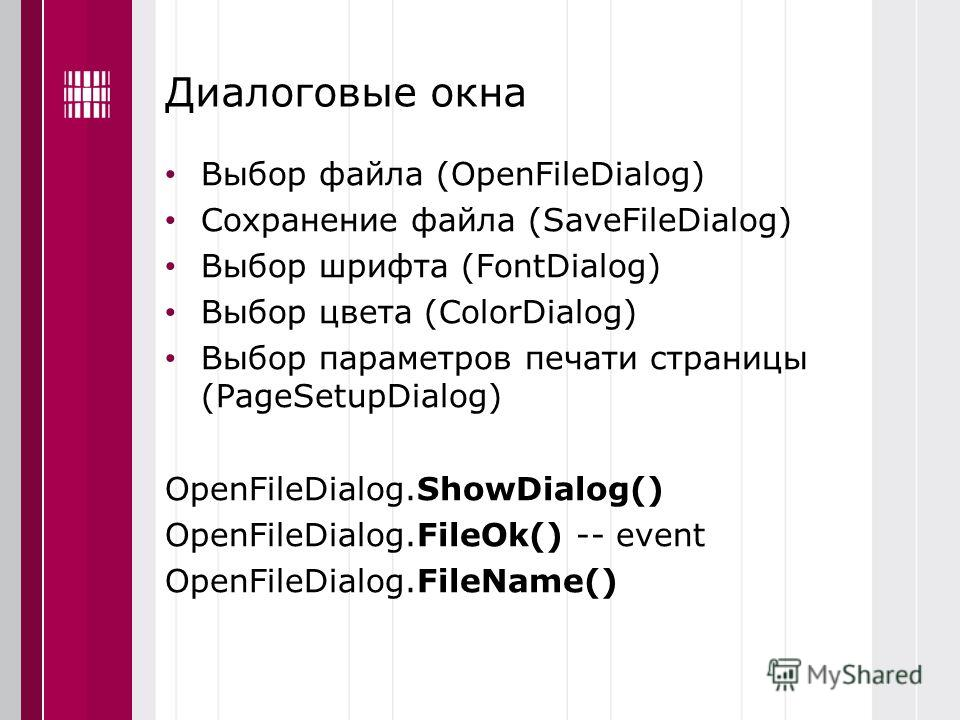 Диалоговые окна Выбор файла (OpenFileDialog) Сохранение файла (SaveFileDialog) Выбор шрифта (FontDialog) Выбор цвета (ColorDialog) Выбор параметров печати страницы (PageSetupDialog) OpenFileDialog.ShowDialog() OpenFileDialog.FileOk() -- event OpenFil