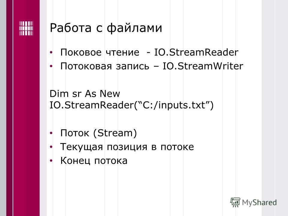 Работа с файлами Поковое чтение - IO.StreamReader Потоковая запись – IO.StreamWriter Dim sr As New IO.StreamReader(C:/inputs.txt) Поток (Stream) Текущая позиция в потоке Конец потока