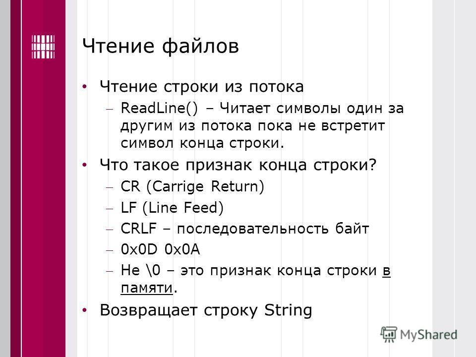 Чтение файлов Чтение строки из потока ReadLine() – Читает символы один за другим из потока пока не встретит символ конца строки. Что такое признак конца строки? CR (Сarrige Return) LF (Line Feed) CRLF – последовательность байт 0x0D 0x0A Не \0 – это п
