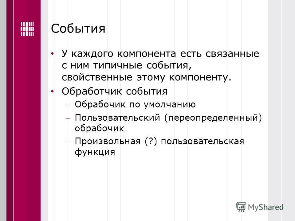 События У каждого компонента есть связанные с ним типичные события, свойственные этому компоненту. Обработчик события Обрабочик по умолчанию Пользовательский (переопределенный) обрабочик Произвольная (?) пользовательская функция