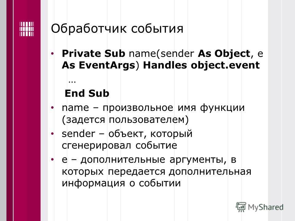 Обработчик события Private Sub name(sender As Object, e As EventArgs) Handles object.event … End Sub name – произвольное имя функции (задется пользователем) sender – объект, который сгенерировал событие е – дополнительные аргументы, в которых передае
