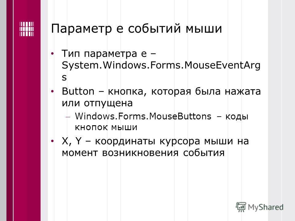 Параметр е событий мыши Тип параметра е – System.Windows.Forms.MouseEventArg s Button – кнопка, которая была нажата или отпущена Windows.Forms.MouseButtons – коды кнопок мыши X, Y – координаты курсора мыши на момент возникновения события
