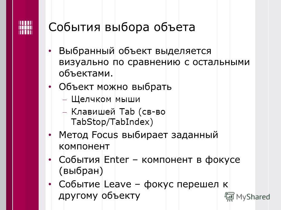 События выбора объета Выбранный объект выделяется визуально по сравнению с остальными объектами. Объект можно выбрать Щелчком мыши Клавишей Tab (св-во TabStop/TabIndex) Метод Focus выбирает заданный компонент События Enter – компонент в фокусе (выбра