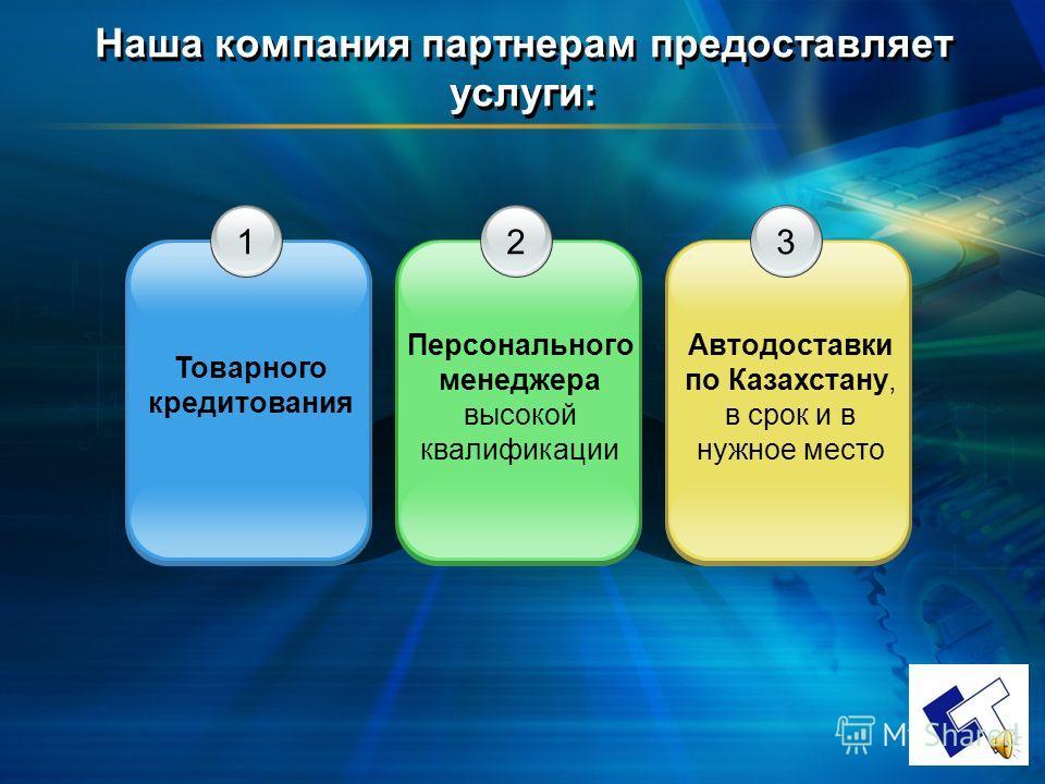 Наша компания партнерам предоставляет услуги: 1 Товарного кредитования 3 Автодоставки по Казахстану, в срок и в нужное место 2 Персонального менеджера высокой квалификации