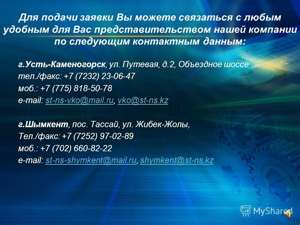 Для подачи заявки Вы можете связаться с любым удобным для Вас представительством нашей компании по следующим контактным данным: г.Усть-Каменогорск, ул. Путевая, д.2, Объездное шоссе тел./факс: +7 (7232) 23-06-47 моб.: +7 (775) 818-50-78 e-mail: st-ns