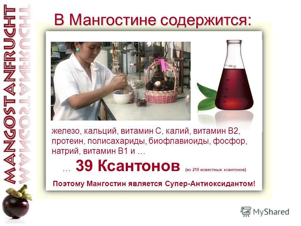железо, кальций, витамин C, калий, витамин B2, протеин, полисахариды, биофлавиоиды, фосфор, натрий, витамин B1 и … … 39 Ксантонов (из 210 известных ксантонов) Поэтому Мангостин является Супер-Антиоксидантом! В Мангостине содержится: В Мангостине соде
