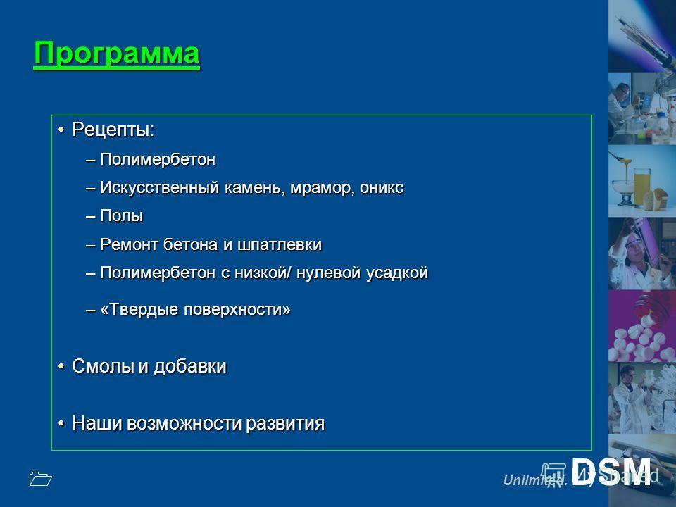 Unlimited. DSM 1 Программа Рецепты:Рецепты: –Полимербетон –Искусственный камень, мрамор, оникс –Полы –Ремонт бетона и шпатлевки –Полимербетон с низкой/ нулевой усадкой –«Твердые поверхности» Смолы и добавкиСмолы и добавки Наши возможности развитияНаш