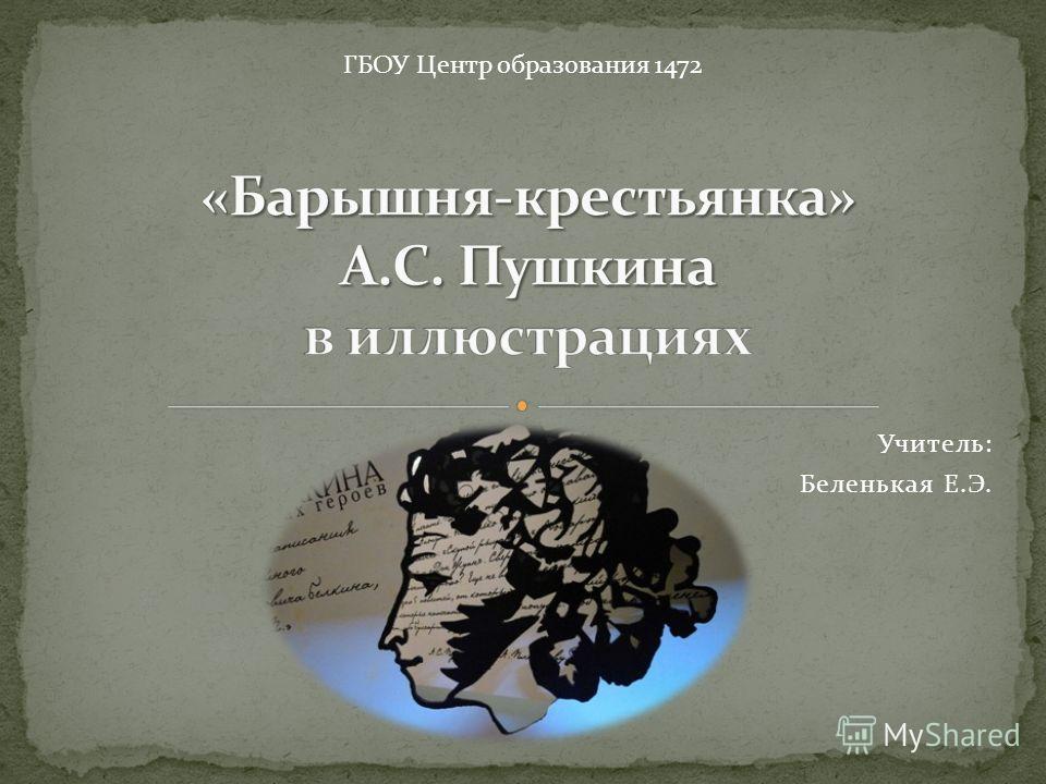 Учитель: Беленькая Е.Э. ГБОУ Центр образования 1472