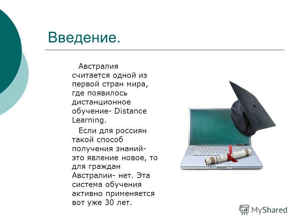 Введение. Австралия считается одной из первой стран мира, где появилось дистанционное обучение- Distance Learning. Если для россиян такой способ получения знаний- это явление новое, то для граждан Австралии- нет. Эта система обучения активно применяе