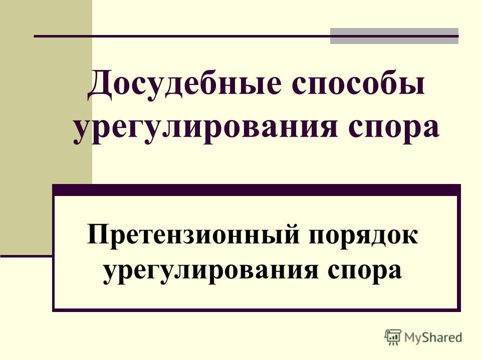 Досудебные способы урегулирования спора Претензионный порядок урегулирования спора