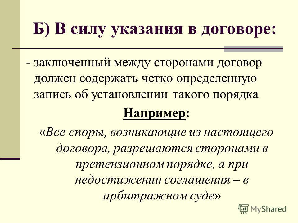 Б) В силу указания в договоре: - заключенный между сторонами договор должен содержать четко определенную запись об установлении такого порядка Например: «Все споры, возникающие из настоящего договора, разрешаются сторонами в претензионном порядке, а