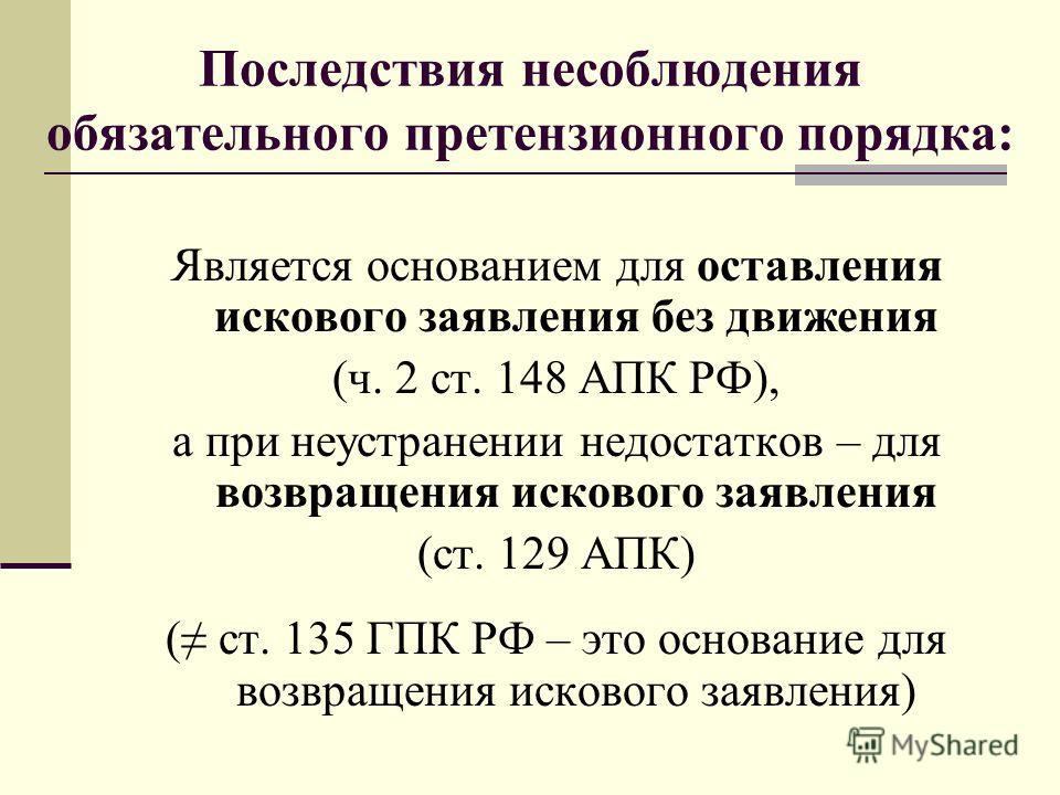 Последствия несоблюдения обязательного претензионного порядка: Является основанием для оставления искового заявления без движения (ч. 2 ст. 148 АПК РФ), а при неустранении недостатков – для возвращения искового заявления (ст. 129 АПК) ( ст. 135 ГПК Р