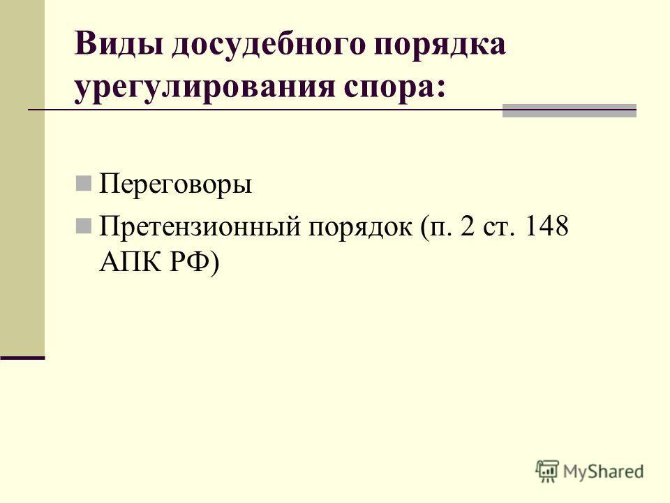 Виды досудебного порядка урегулирования спора: Переговоры Претензионный порядок (п. 2 ст. 148 АПК РФ)