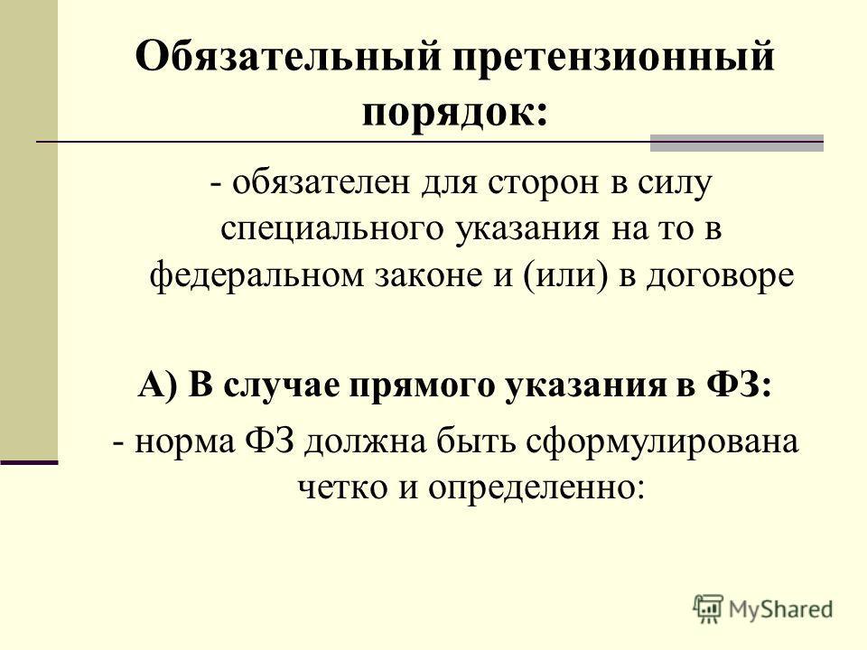 Обязательный претензионный порядок: - обязателен для сторон в силу специального указания на то в федеральном законе и (или) в договоре А) В случае прямого указания в ФЗ: - норма ФЗ должна быть сформулирована четко и определенно: