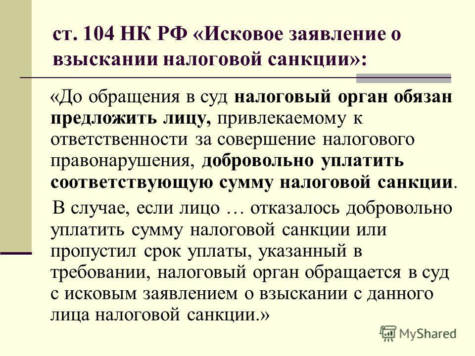 ст. 104 НК РФ «Исковое заявление о взыскании налоговой санкции»: «До обращения в суд налоговый орган обязан предложить лицу, привлекаемому к ответственности за совершение налогового правонарушения, добровольно уплатить соответствующую сумму налоговой