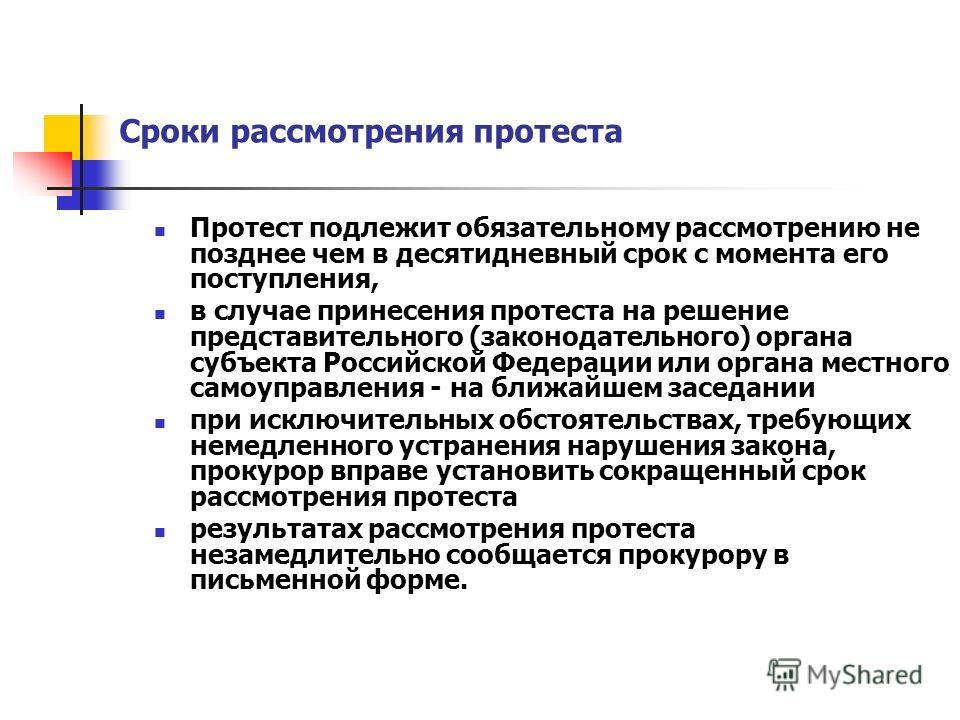 Сроки рассмотрения протеста Протест подлежит обязательному рассмотрению не позднее чем в десятидневный срок с момента его поступления, в случае принесения протеста на решение представительного (законодательного) органа субъекта Российской Федерации и