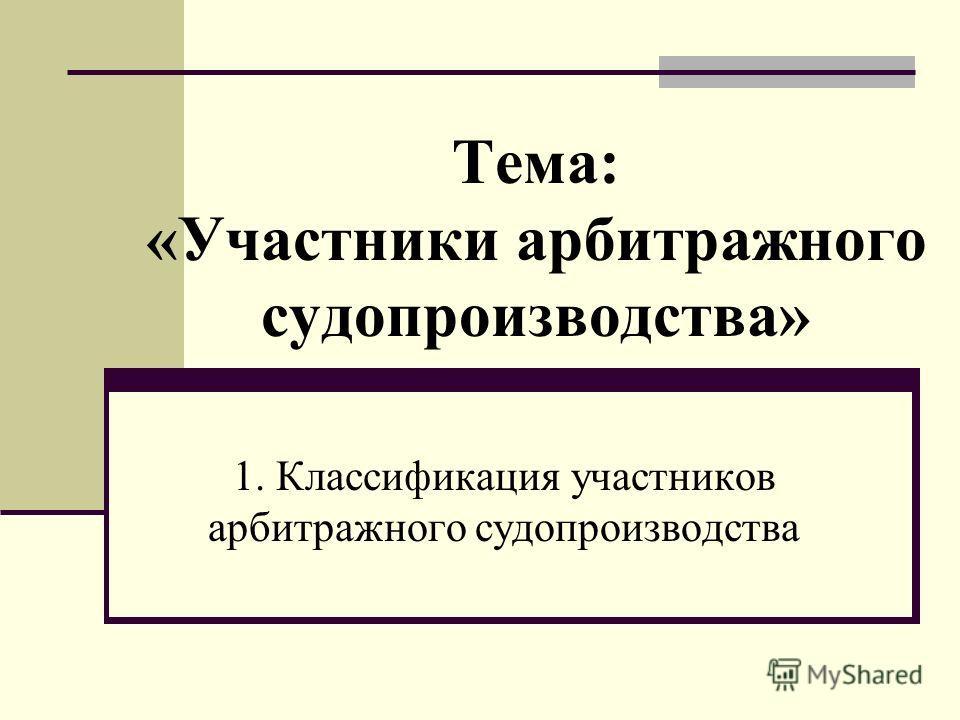 Тема: «Участники арбитражного судопроизводства» 1. Классификация участников арбитражного судопроизводства
