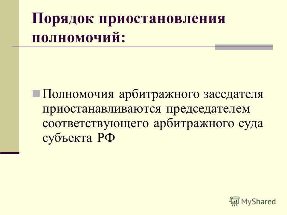 Порядок приостановления полномочий: Полномочия арбитражного заседателя приостанавливаются председателем соответствующего арбитражного суда субъекта РФ