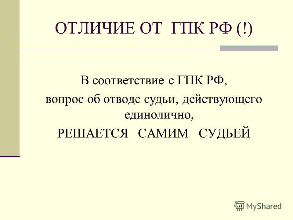 ОТЛИЧИЕ ОТ ГПК РФ (!) В соответствие с ГПК РФ, вопрос об отводе судьи, действующего единолично, РЕШАЕТСЯ САМИМ СУДЬЕЙ