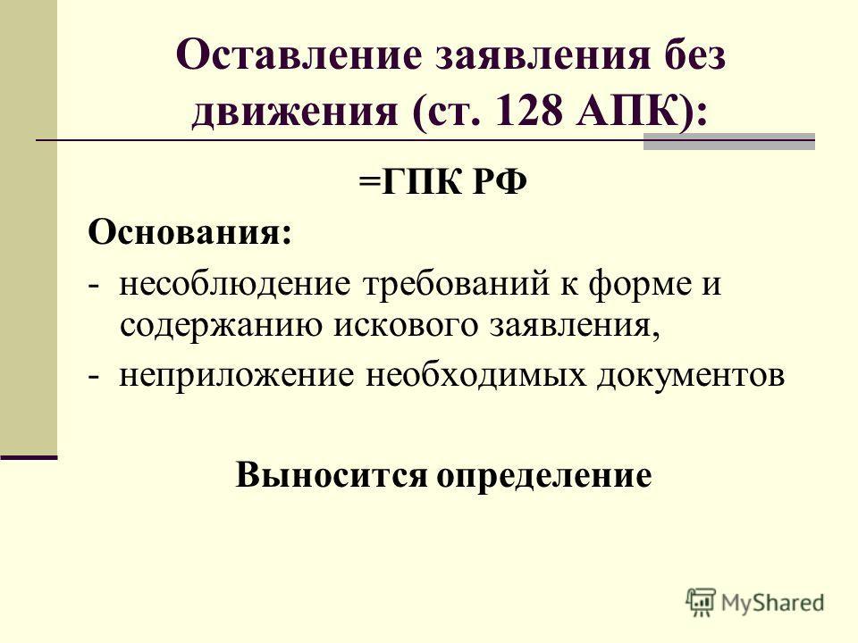 Оставление заявления без движения (ст. 128 АПК): =ГПК РФ Основания: - несоблюдение требований к форме и содержанию искового заявления, - неприложение необходимых документов Выносится определение