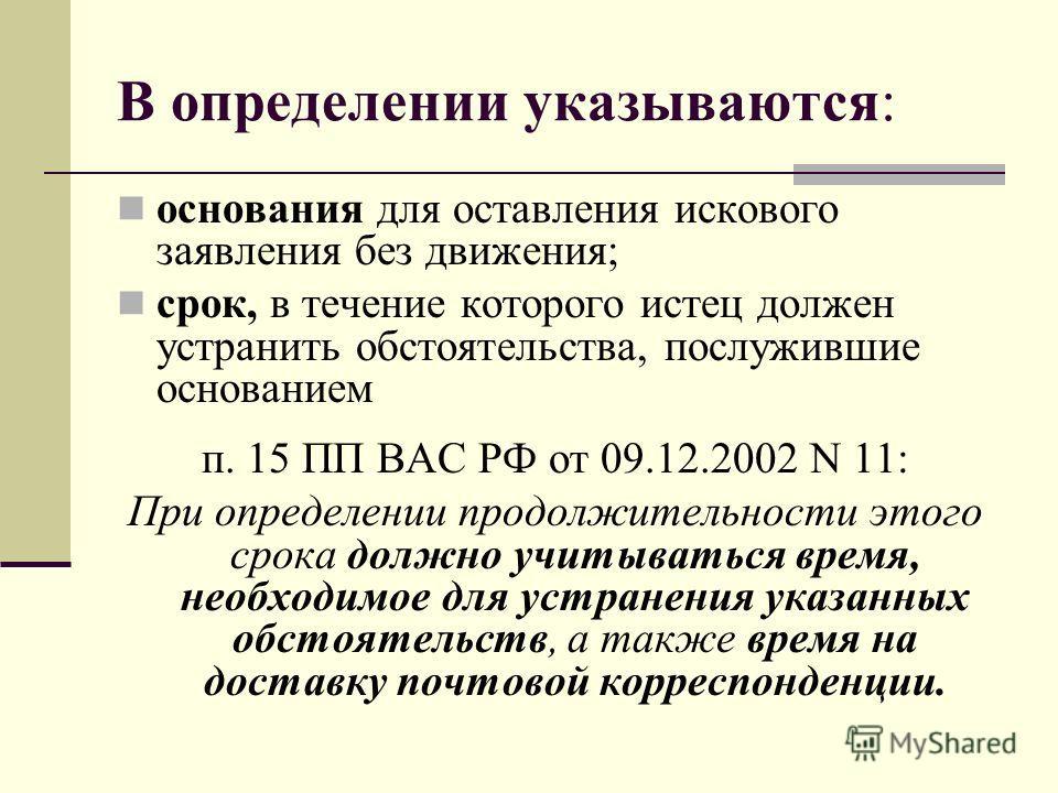 В определении указываются: основания для оставления искового заявления без движения; срок, в течение которого истец должен устранить обстоятельства, послужившие основанием п. 15 ПП ВАС РФ от 09.12.2002 N 11: При определении продолжительности этого ср