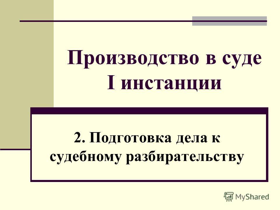 Производство в суде I инстанции 2. Подготовка дела к судебному разбирательству