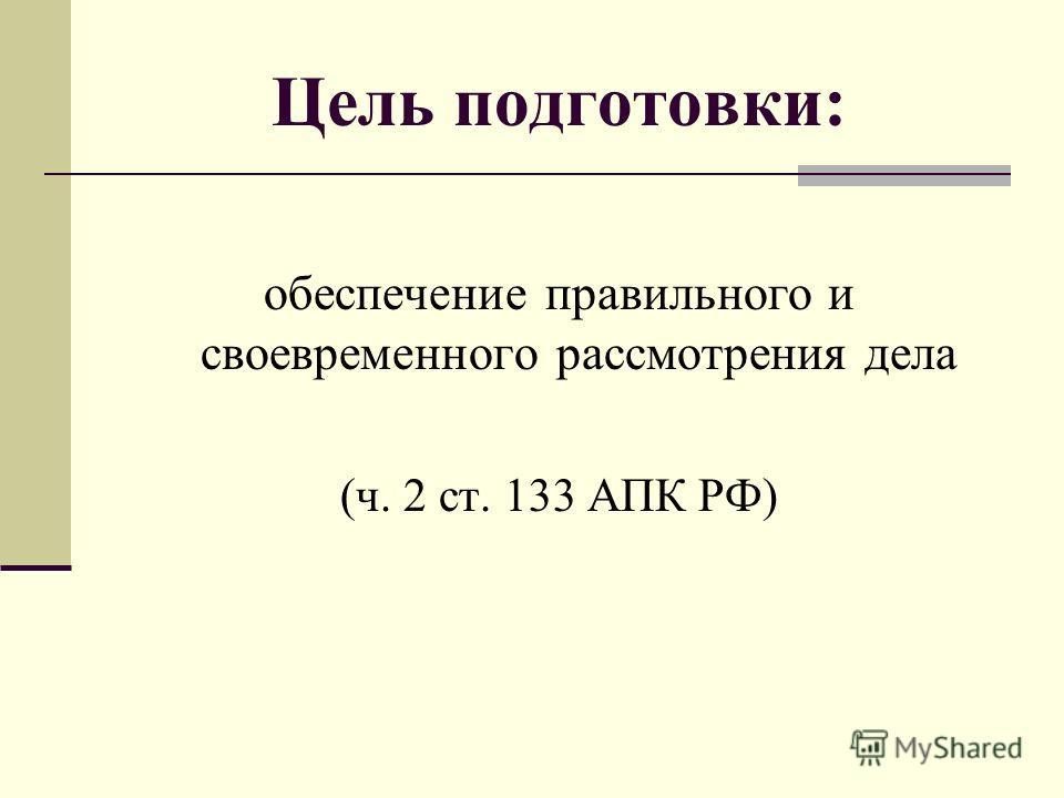 Цель подготовки: обеспечение правильного и своевременного рассмотрения дела (ч. 2 ст. 133 АПК РФ)