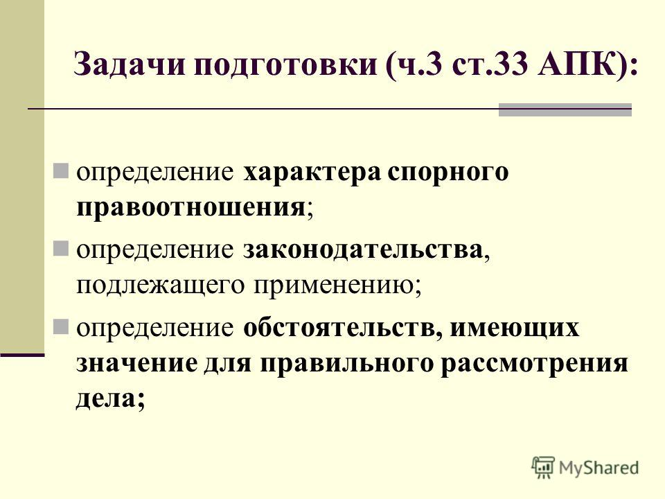 Задачи подготовки (ч.3 ст.33 АПК): определение характера спорного правоотношения; определение законодательства, подлежащего применению; определение обстоятельств, имеющих значение для правильного рассмотрения дела;