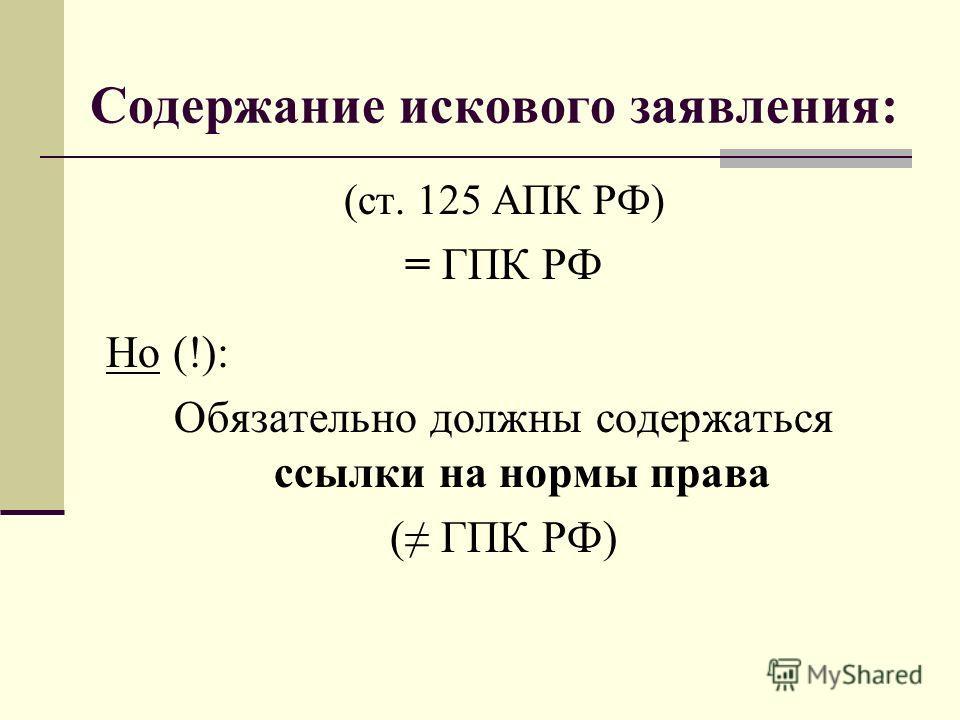 Содержание искового заявления: (ст. 125 АПК РФ) = ГПК РФ Но (!): Обязательно должны содержаться ссылки на нормы права ( ГПК РФ)