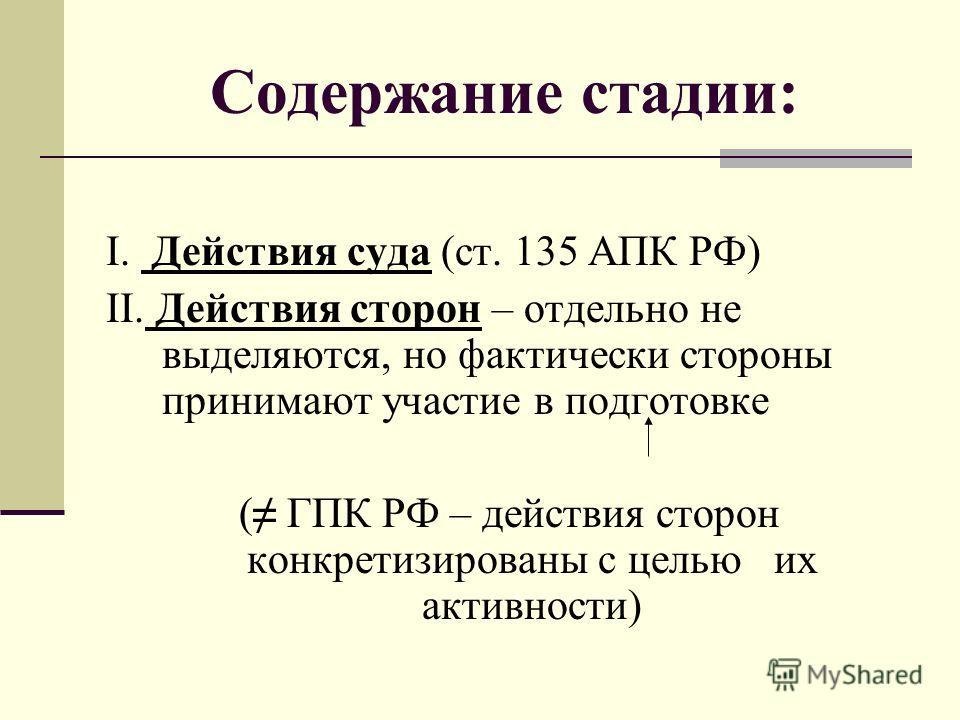 Содержание стадии: I. Действия суда (ст. 135 АПК РФ) II. Действия сторон – отдельно не выделяются, но фактически стороны принимают участие в подготовке ( ГПК РФ – действия сторон конкретизированы с целью их активности)