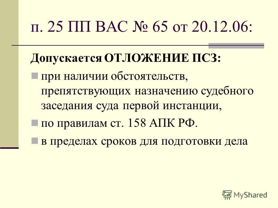 п. 25 ПП ВАС 65 от 20.12.06: Допускается ОТЛОЖЕНИЕ ПСЗ: при наличии обстоятельств, препятствующих назначению судебного заседания суда первой инстанции, по правилам ст. 158 АПК РФ. в пределах сроков для подготовки дела