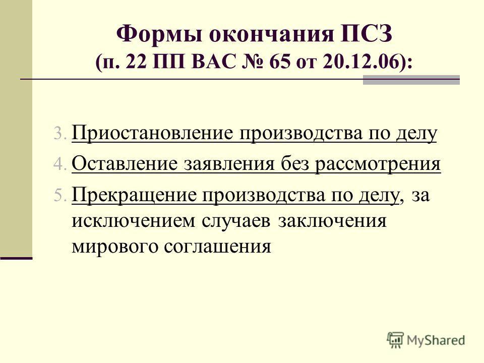Формы окончания ПСЗ (п. 22 ПП ВАС 65 от 20.12.06): 3. Приостановление производства по делу 4. Оставление заявления без рассмотрения 5. Прекращение производства по делу, за исключением случаев заключения мирового соглашения