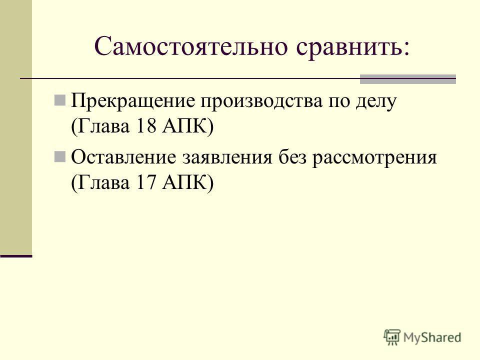 Самостоятельно сравнить: Прекращение производства по делу (Глава 18 АПК) Оставление заявления без рассмотрения (Глава 17 АПК)