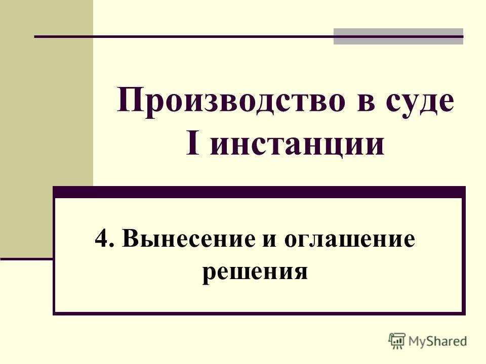Производство в суде I инстанции 4. Вынесение и оглашение решения