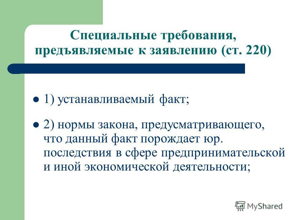 Специальные требования, предъявляемые к заявлению (ст. 220) 1) устанавливаемый факт; 2) нормы закона, предусматривающего, что данный факт порождает юр. последствия в сфере предпринимательской и иной экономической деятельности;