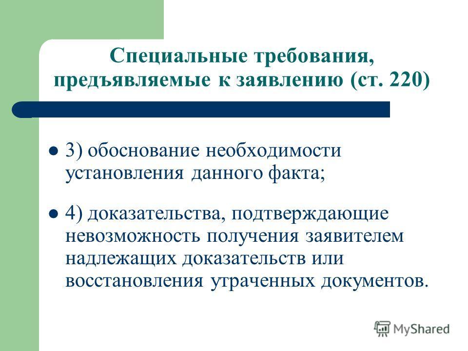 Специальные требования, предъявляемые к заявлению (ст. 220) 3) обоснование необходимости установления данного факта; 4) доказательства, подтверждающие невозможность получения заявителем надлежащих доказательств или восстановления утраченных документо