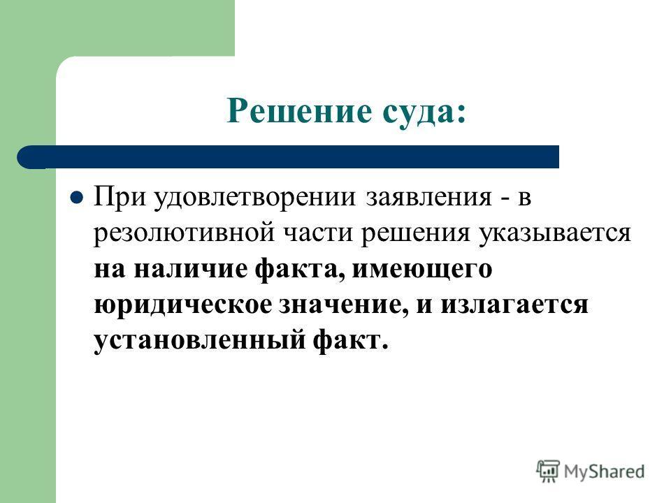 Решение суда: При удовлетворении заявления - в резолютивной части решения указывается на наличие факта, имеющего юридическое значение, и излагается установленный факт.