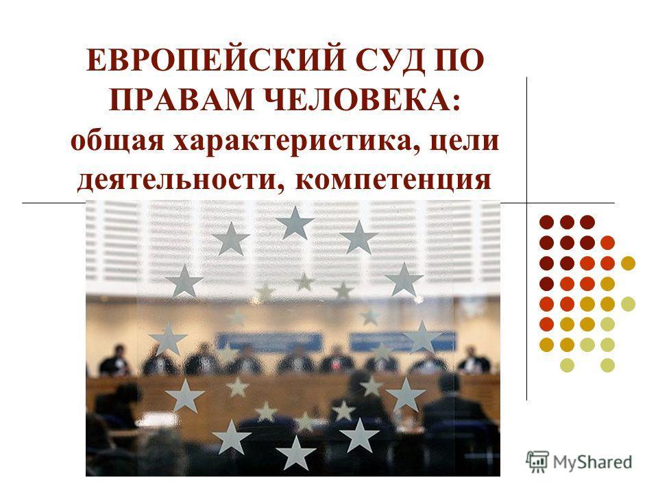 ЕВРОПЕЙСКИЙ СУД ПО ПРАВАМ ЧЕЛОВЕКА: общая характеристика, цели деятельности, компетенция