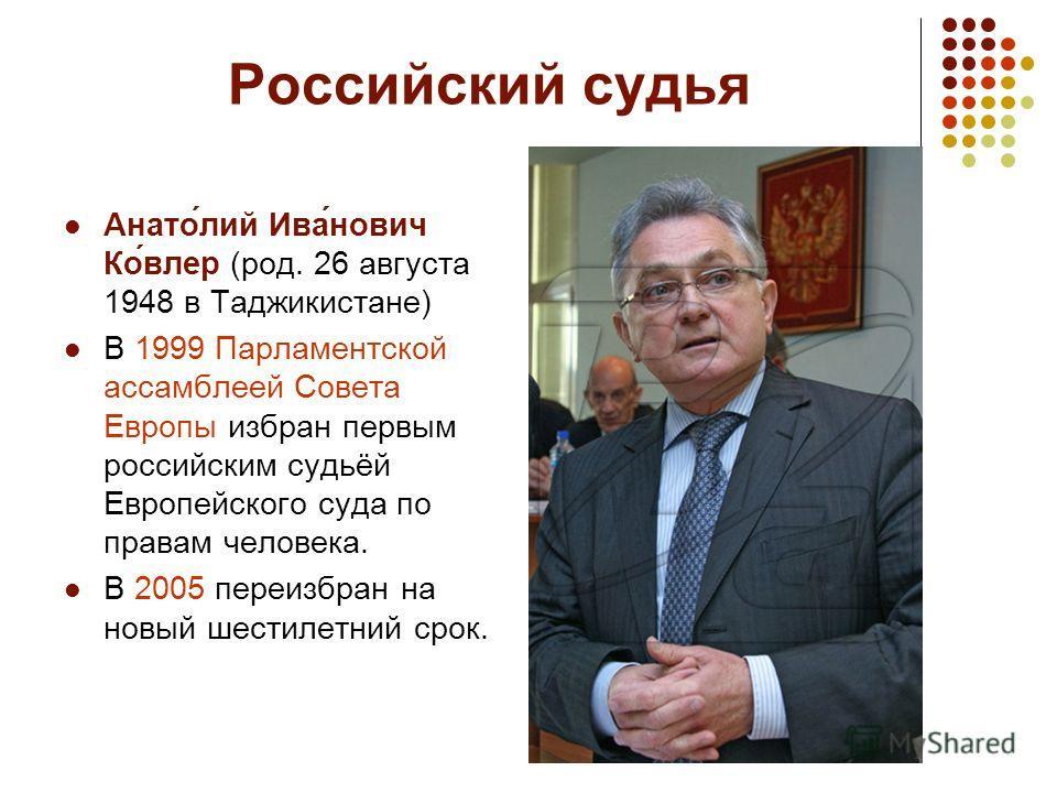 Российский судья Анато́лий Ива́нович Ко́влер (род. 26 августа 1948 в Таджикистане) В 1999 Парламентской ассамблеей Совета Европы избран первым российским судьёй Европейского суда по правам человека. В 2005 переизбран на новый шестилетний срок.