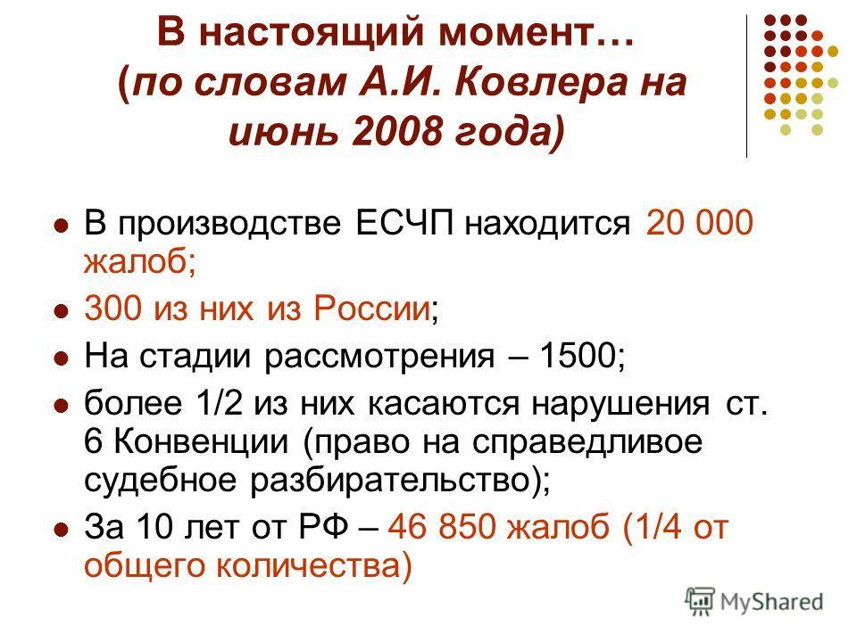 В настоящий момент… (по словам А.И. Ковлера на июнь 2008 года) В производстве ЕСЧП находится 20 000 жалоб; 300 из них из России; На стадии рассмотрения – 1500; более 1/2 из них касаются нарушения ст. 6 Конвенции (право на справедливое судебное разбир