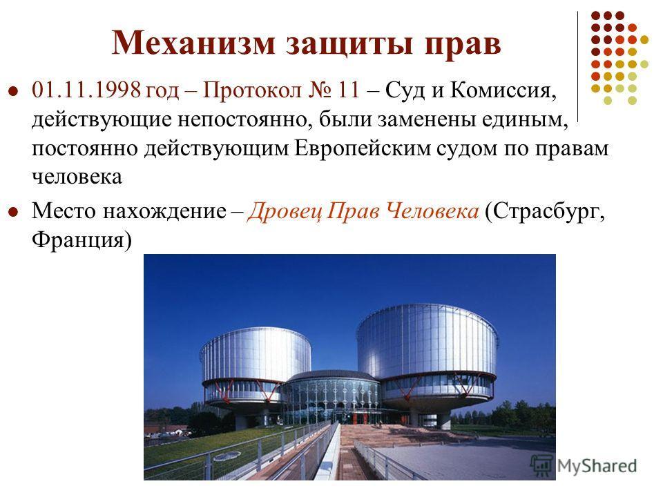 Механизм защиты прав 01.11.1998 год – Протокол 11 – Суд и Комиссия, действующие непостоянно, были заменены единым, постоянно действующим Европейским судом по правам человека Место нахождение – Дровец Прав Человека (Страсбург, Франция)